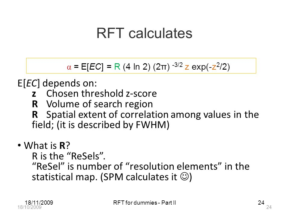 18/11/2009RFT for dummies - Part II24 RFT calculates α = E[EC] = R (4 ln 2) (2π) -3/2 z exp(-z 2 /2) E[EC] depends on: zChosen threshold z-score RVolume of search region RSpatial extent of correlation among values in the field; (it is described by FWHM) What is R.