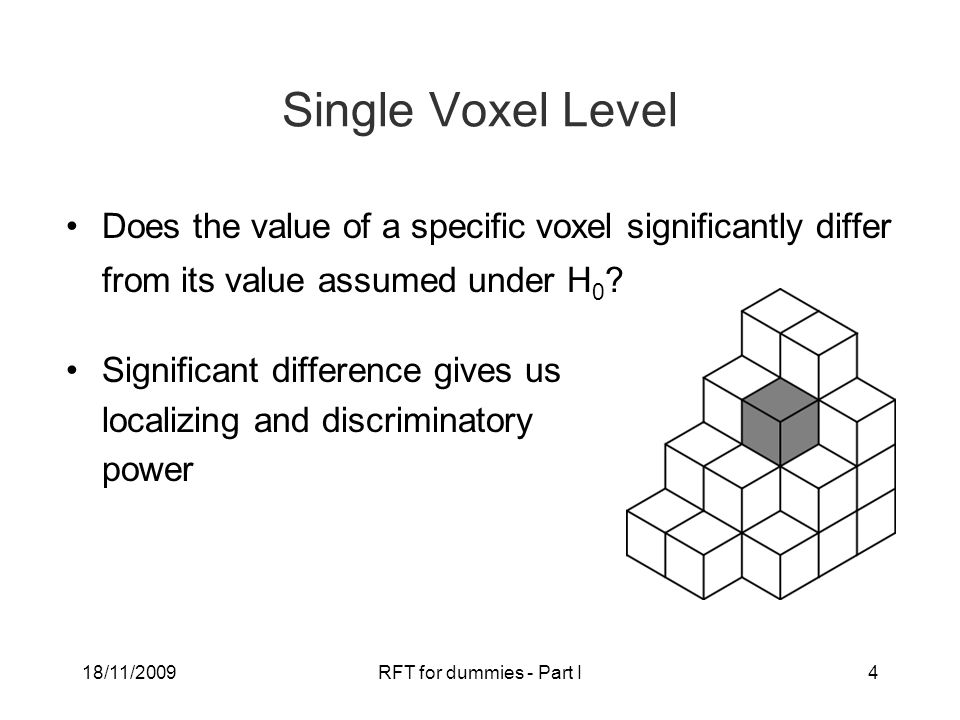 18/11/2009RFT for dummies - Part I4 Single Voxel Level Does the value of a specific voxel significantly differ from its value assumed under H 0 .