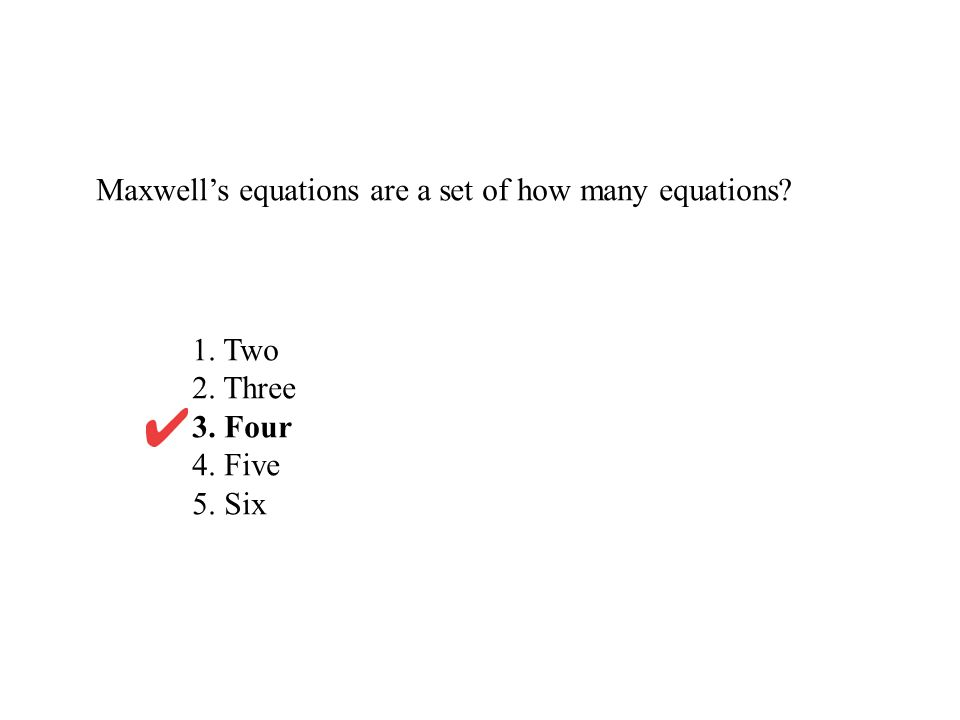 Maxwell's equations are a set of how many equations? 1. Two 2. Three 3. Four 4. Five 5. Six