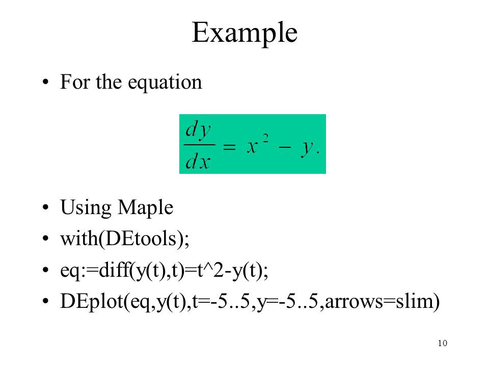 10 Example For the equation Using Maple with(DEtools); eq:=diff(y(t),t)=t^2-y(t); DEplot(eq,y(t),t=-5..5,y=-5..5,arrows=slim)