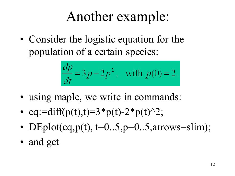12 Another example: Consider the logistic equation for the population of a certain species: using maple, we write in commands: eq:=diff(p(t),t)=3*p(t)