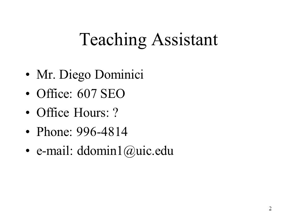 2 Teaching Assistant Mr. Diego Dominici Office: 607 SEO Office Hours: ? Phone: 996-4814 e-mail: ddomin1@uic.edu