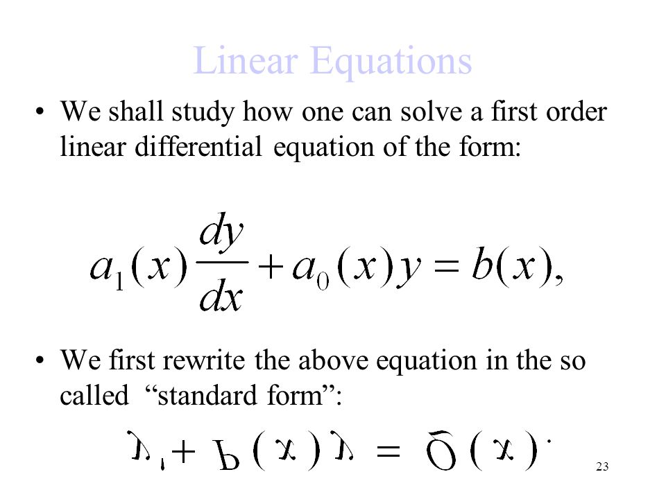 23 Linear Equations We shall study how one can solve a first order linear differential equation of the form: We first rewrite the above equation in th