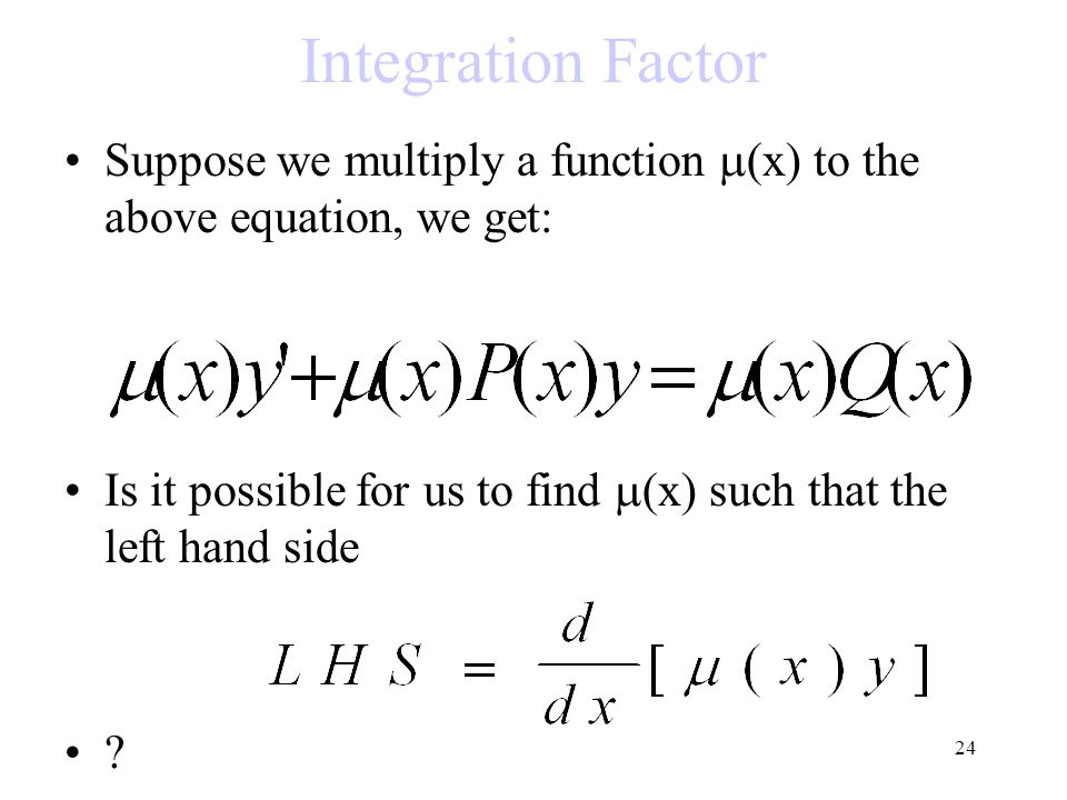 24 Integration Factor Suppose we multiply a function  (x) to the above equation, we get: Is it possible for us to find  (x) such that the left hand