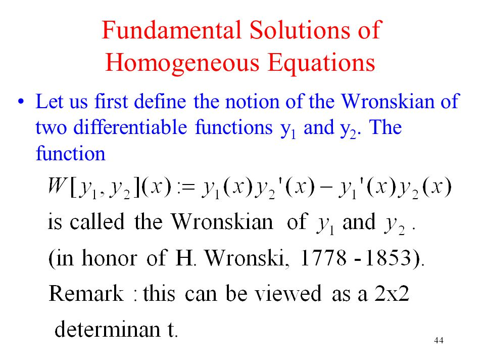 44 Let us first define the notion of the Wronskian of two differentiable functions y 1 and y 2. The function Fundamental Solutions of Homogeneous Equa