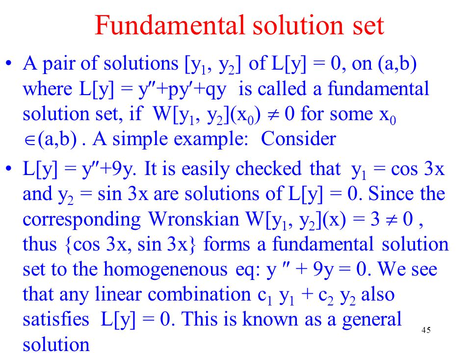 45 Fundamental solution set A pair of solutions [y 1, y 2 ] of L[y] = 0, on (a,b) where L[y] = y  +py+qy is called a fundamental solution set, if W[y