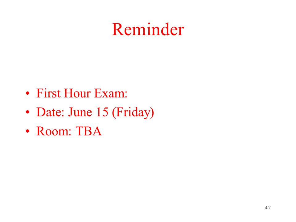 47 Reminder First Hour Exam: Date: June 15 (Friday) Room: TBA