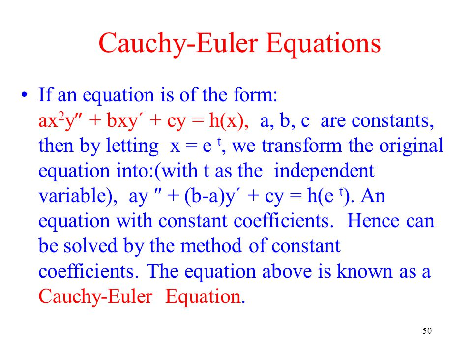 50 Cauchy-Euler Equations If an equation is of the form: ax 2 y  + bxy´ + cy = h(x), a, b, c are constants, then by letting x = e t, we transform the