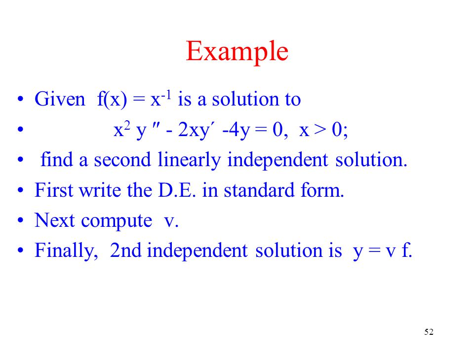 52 Example Given f(x) = x -1 is a solution to x 2 y  - 2xy´ -4y = 0, x > 0; find a second linearly independent solution. First write the D.E. in stan