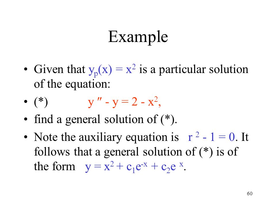 60 Example Given that y p (x) = x 2 is a particular solution of the equation: (*) y  - y = 2 - x 2, find a general solution of (*). Note the auxiliar