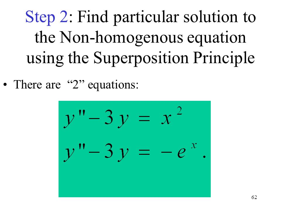 "62 Step 2: Find particular solution to the Non-homogenous equation using the Superposition Principle There are ""2"" equations:"