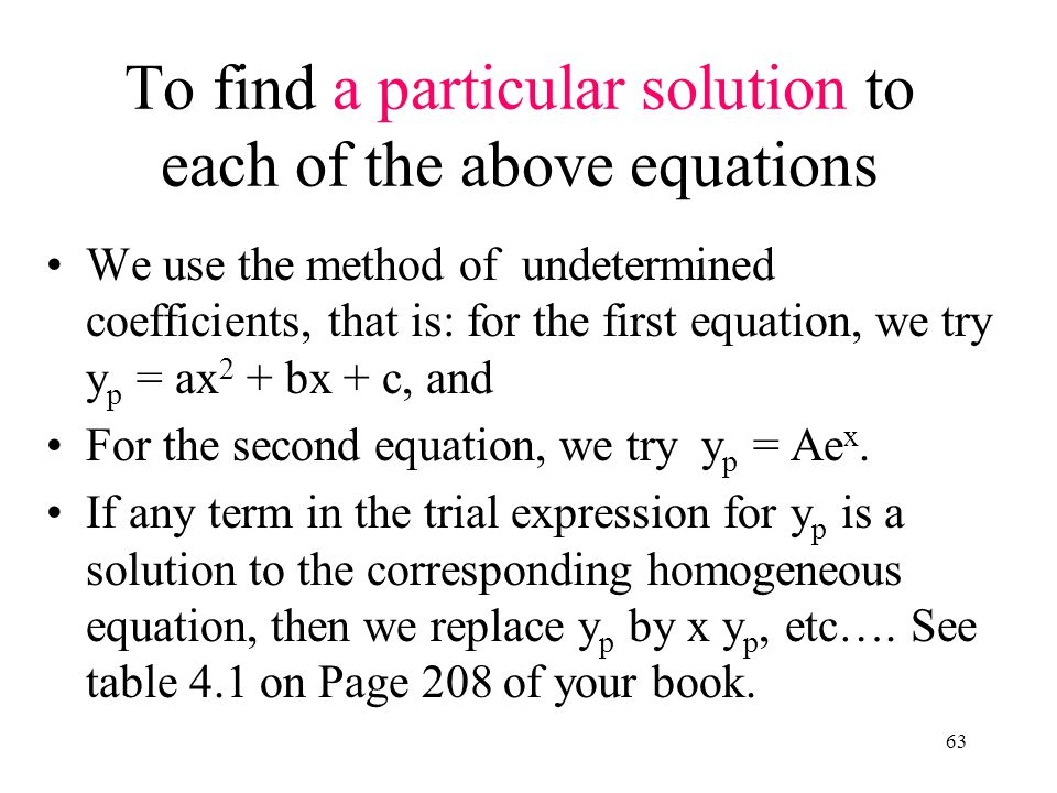 63 To find a particular solution to each of the above equations We use the method of undetermined coefficients, that is: for the first equation, we tr