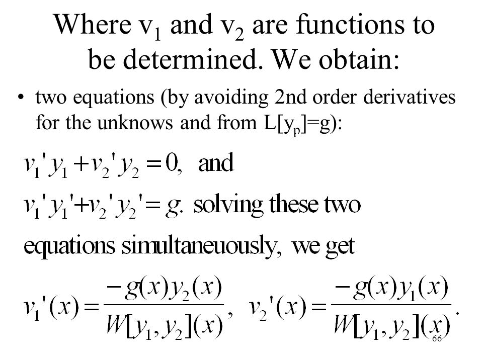 66 two equations (by avoiding 2nd order derivatives for the unknows and from L[y p ]=g): Where v 1 and v 2 are functions to be determined. We obtain: