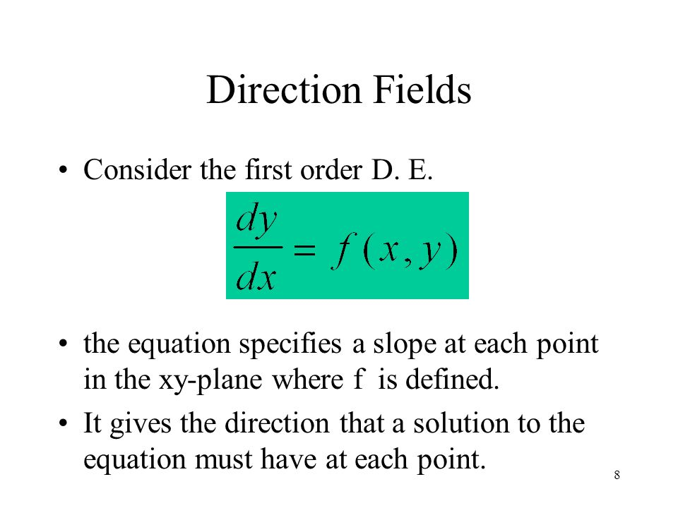 8 Consider the first order D. E. the equation specifies a slope at each point in the xy-plane where f is defined. It gives the direction that a soluti