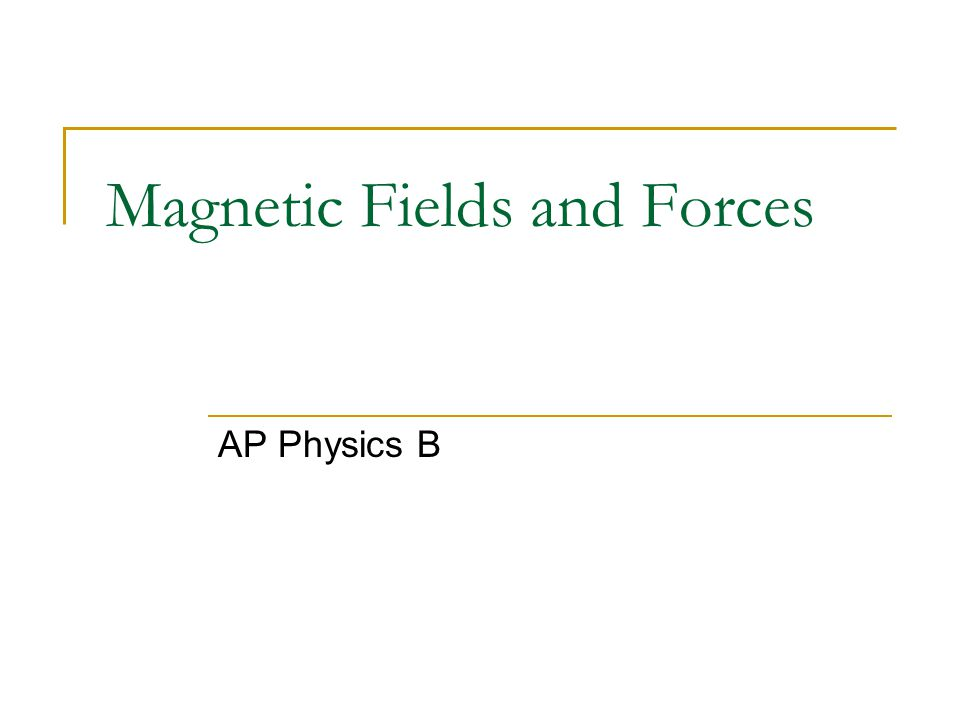 Magnetic Fields and Forces AP Physics B