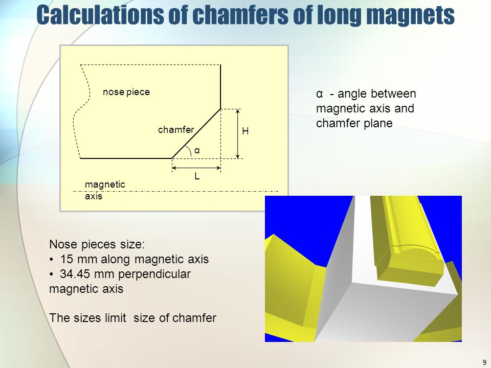 α L H magnetic axis chamfer nose piece Calculations of chamfers of long magnets α - angle between magnetic axis and chamfer plane Nose pieces size: 15 mm along magnetic axis 34.45 mm perpendicular magnetic axis The sizes limit size of chamfer 9