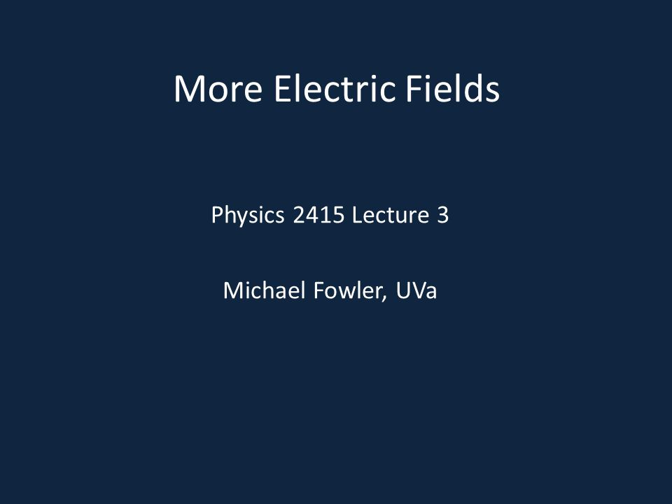 More Electric Fields Physics 2415 Lecture 3 Michael Fowler, UVa
