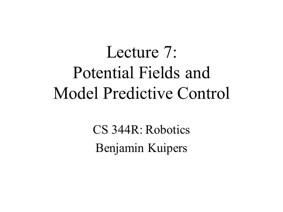 Lecture 7: Potential Fields and Model Predictive Control CS 344R: Robotics Benjamin Kuipers