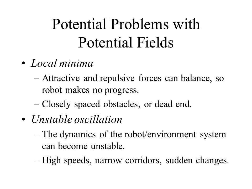 Potential Problems with Potential Fields Local minima –Attractive and repulsive forces can balance, so robot makes no progress.