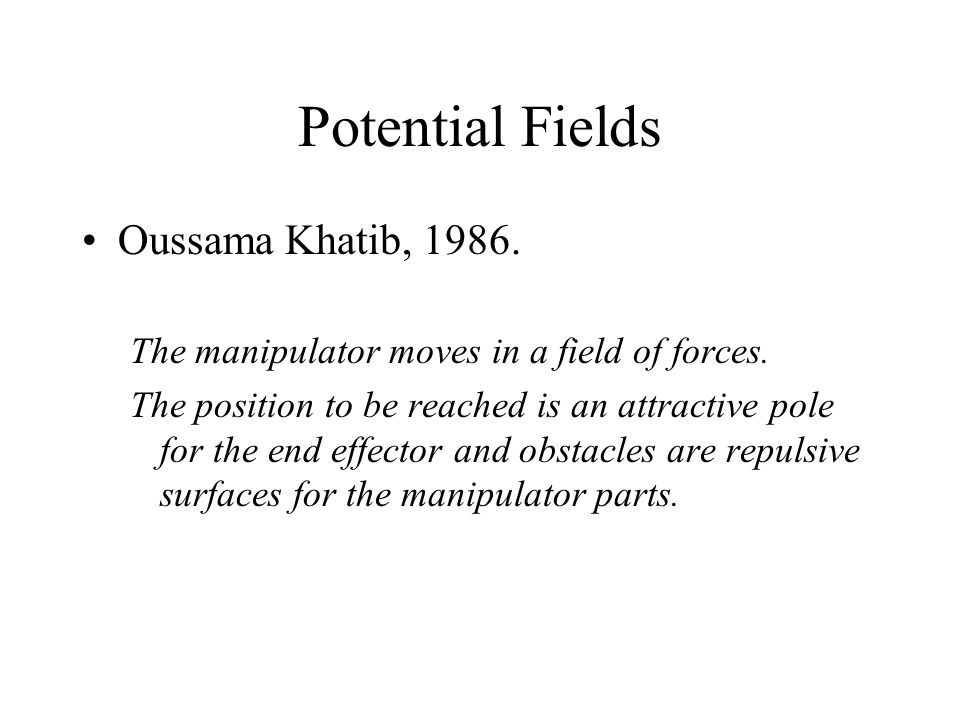Potential Fields Oussama Khatib, 1986.The manipulator moves in a field of forces.