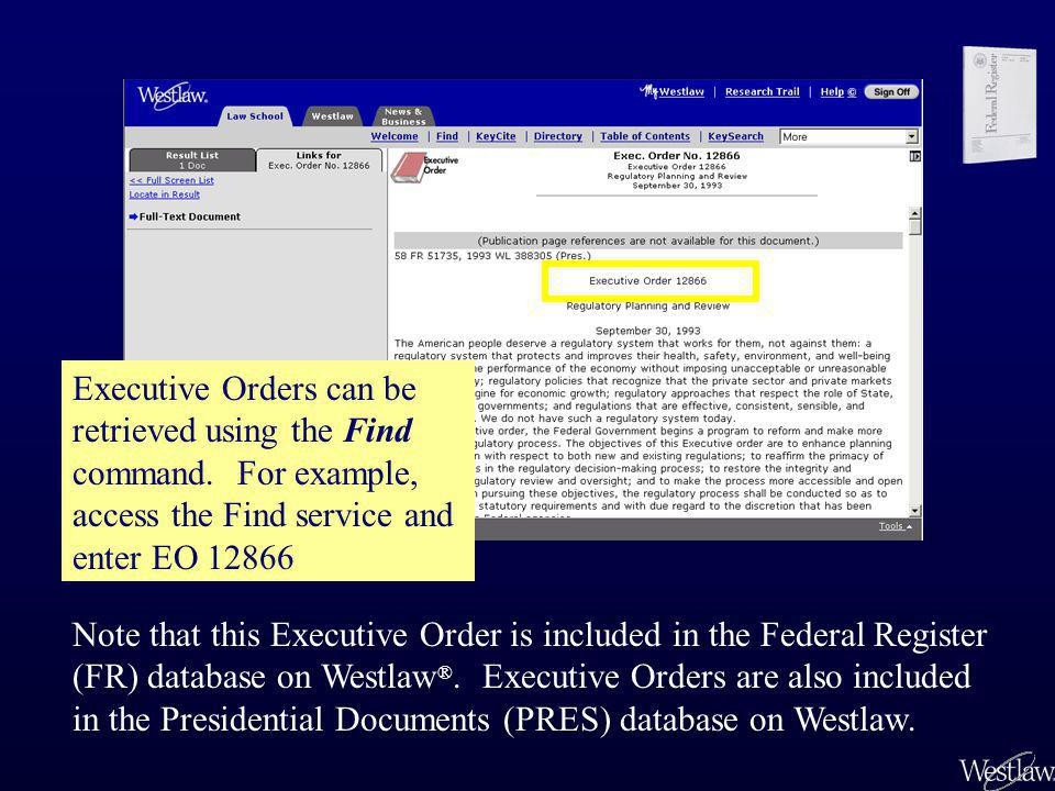 Executive Orders can be retrieved using the Find command. For example, access the Find service and enter EO 12866 Note that this Executive Order is in