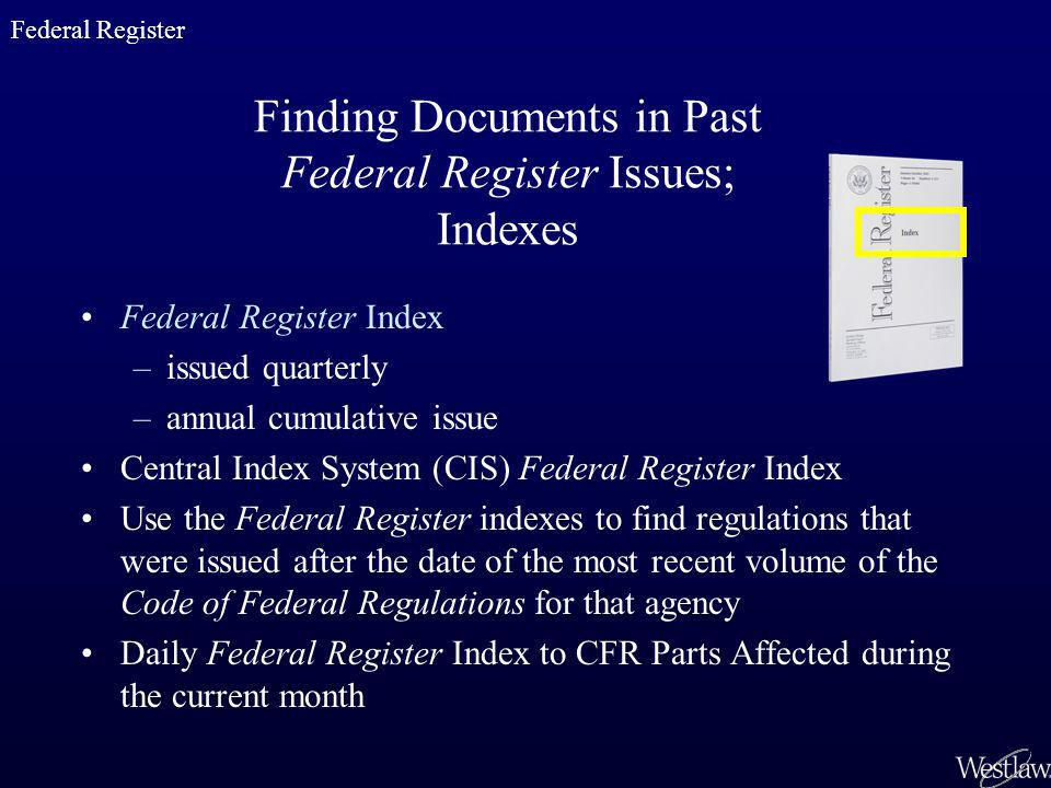 Finding Documents in Past Federal Register Issues; Indexes Federal Register Index –issued quarterly –annual cumulative issue Central Index System (CIS) Federal Register Index Use the Federal Register indexes to find regulations that were issued after the date of the most recent volume of the Code of Federal Regulations for that agency Daily Federal Register Index to CFR Parts Affected during the current month Federal Register