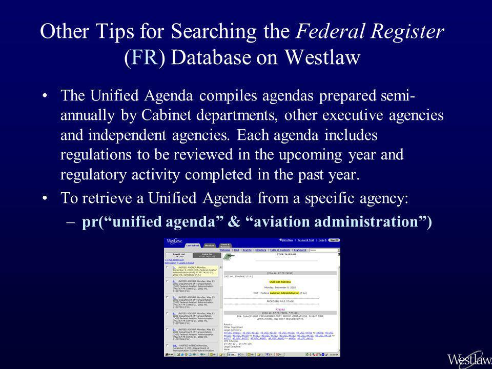 Other Tips for Searching the Federal Register (FR) Database on Westlaw The Unified Agenda compiles agendas prepared semi- annually by Cabinet departme