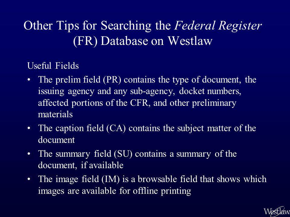 Other Tips for Searching the Federal Register (FR) Database on Westlaw Useful Fields The prelim field (PR) contains the type of document, the issuing