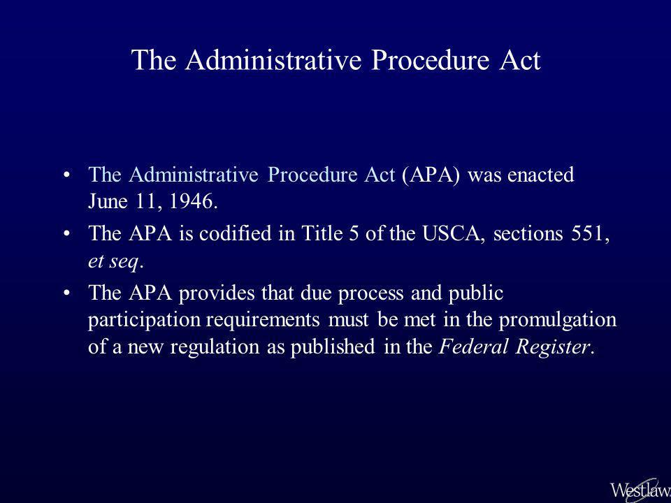 The Administrative Procedure Act Due process and public participation requirements –Must give notice of proposed rule –Must take public comments and respond in final rule –Regulations cannot be enforced if not published in the Federal Register –Regulations cannot be effective until 30 days after publication –Must publish statements of the organization and procedure for whom to contact for comment in the agency –Must state the legal basis and purpose of the regulation