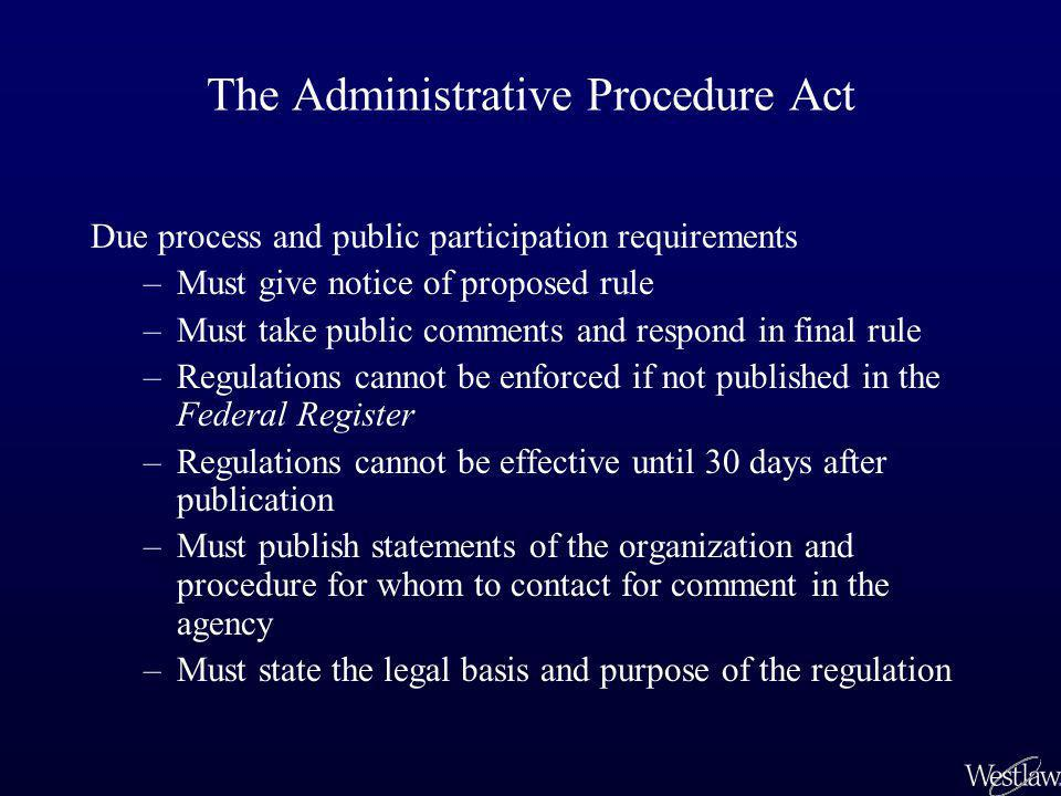 The Administrative Procedure Act Due process and public participation requirements –Must give notice of proposed rule –Must take public comments and r
