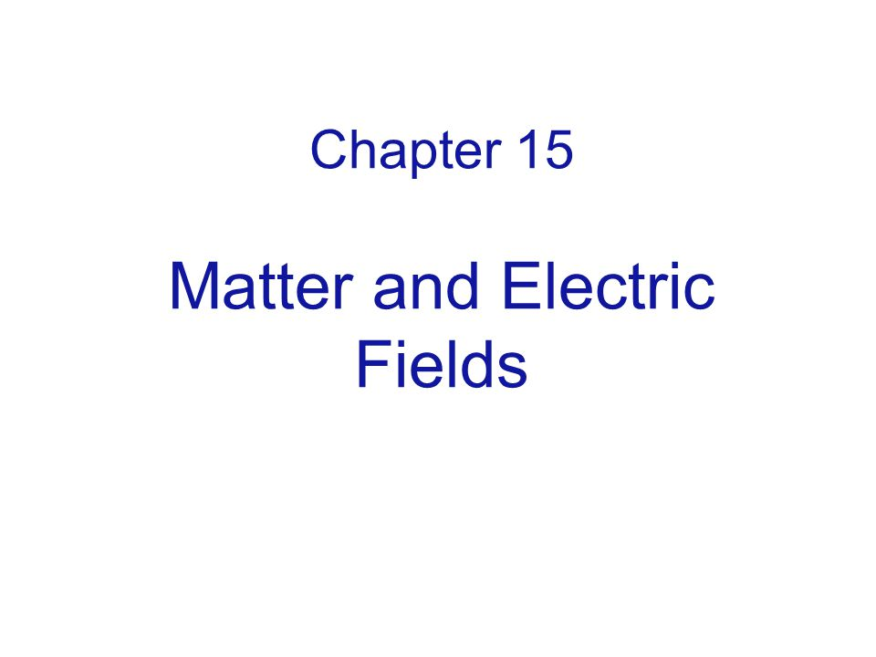 Chapter 15 Matter and Electric Fields
