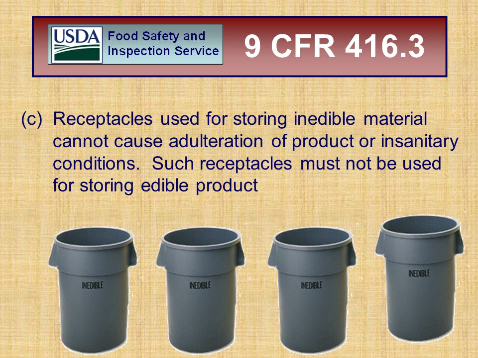 (c)Receptacles used for storing inedible material cannot cause adulteration of product or insanitary conditions. Such receptacles must not be used for