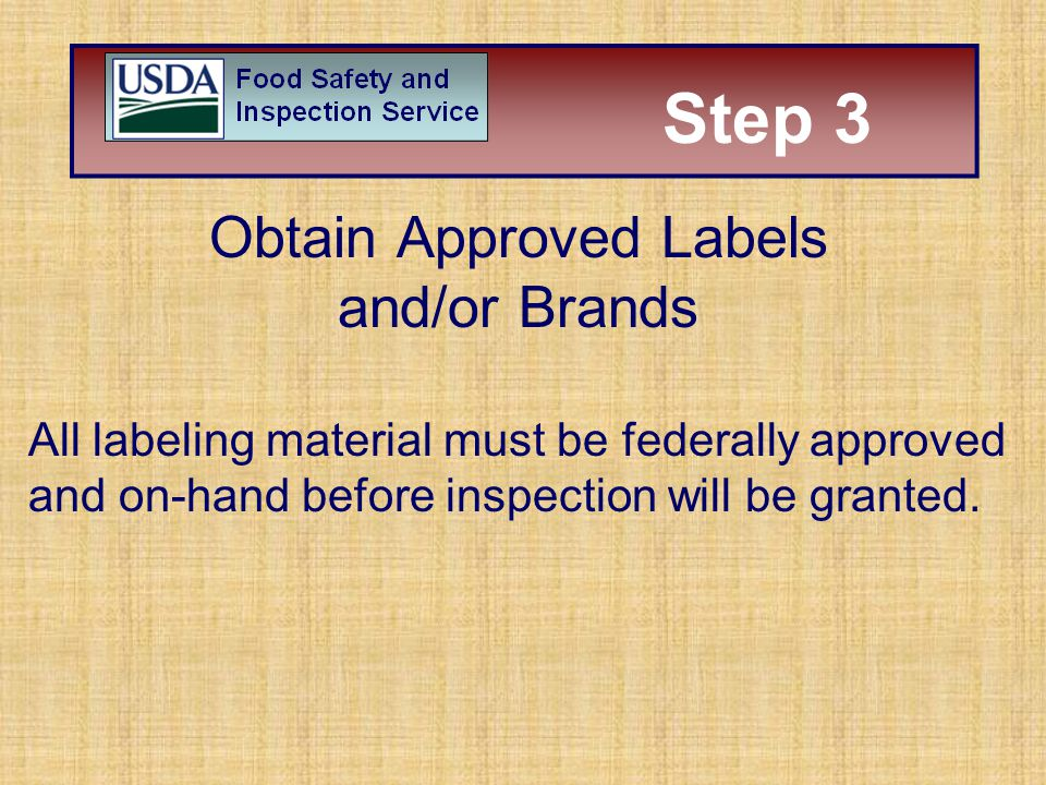 Step 3 Obtain Approved Labels and/or Brands All labeling material must be federally approved and on-hand before inspection will be granted. Step 3