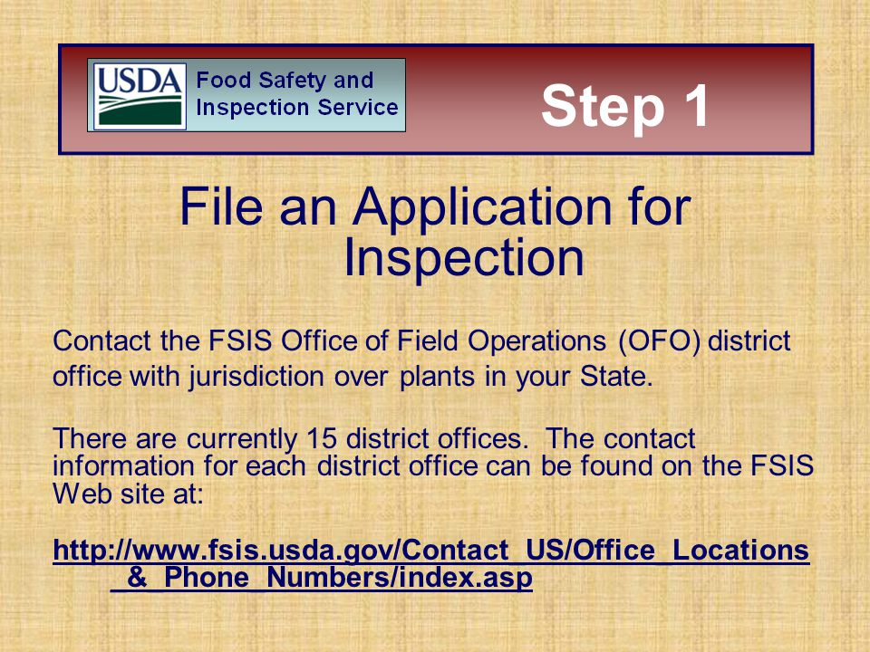 File an Application for Inspection Contact the FSIS Office of Field Operations (OFO) district office with jurisdiction over plants in your State. Ther