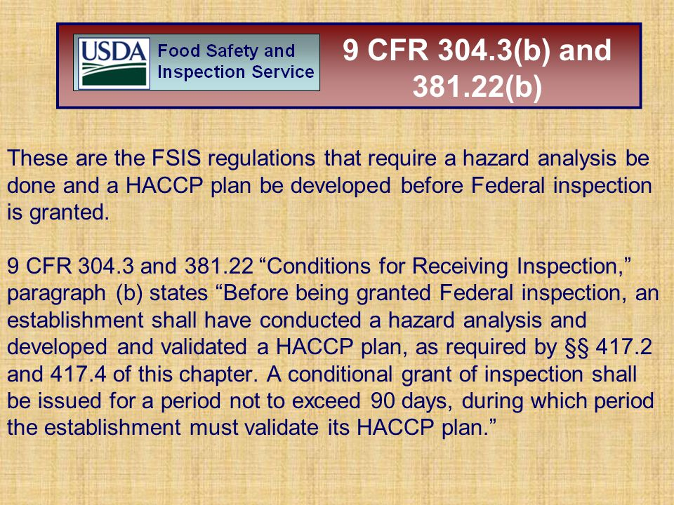 These are the FSIS regulations that require a hazard analysis be done and a HACCP plan be developed before Federal inspection is granted. 9 CFR 304.3
