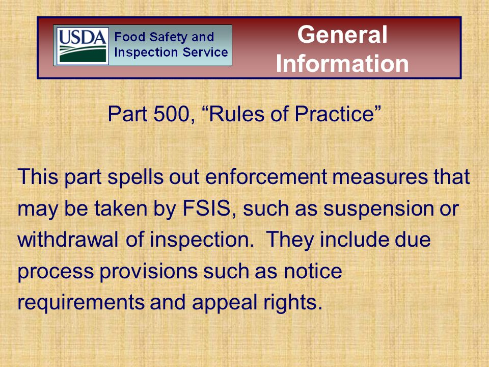 "Part 500, ""Rules of Practice"" This part spells out enforcement measures that may be taken by FSIS, such as suspension or withdrawal of inspection. The"