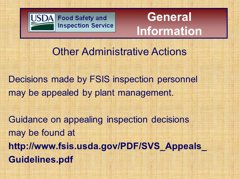 Other Administrative Actions Decisions made by FSIS inspection personnel may be appealed by plant management. Guidance on appealing inspection decisio