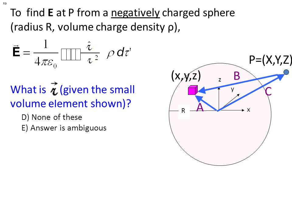 To find E at P from a negatively charged sphere (radius R, volume charge density ρ), P=(X,Y,Z) x y z (x,y,z) R R10