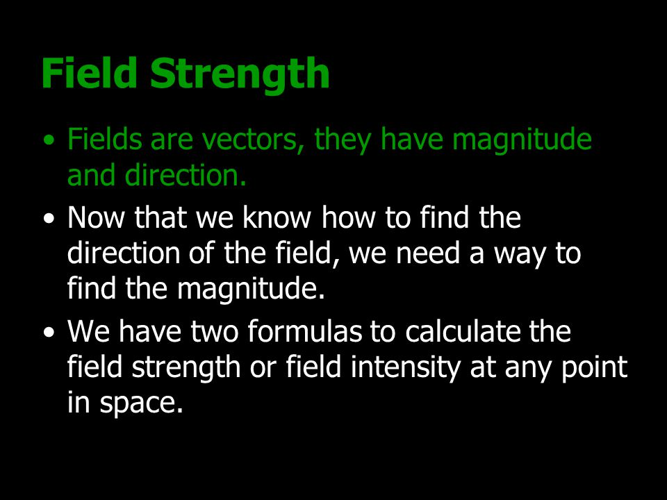 Field Strength Fields are vectors, they have magnitude and direction. Now that we know how to find the direction of the field, we need a way to find t