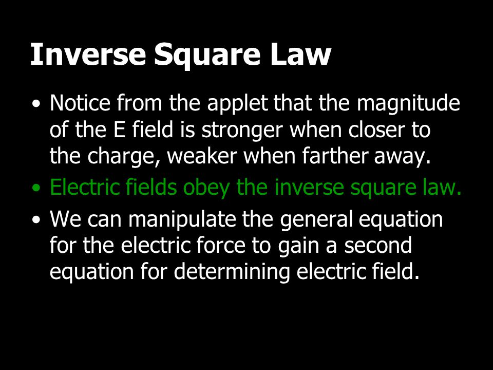 Inverse Square Law Notice from the applet that the magnitude of the E field is stronger when closer to the charge, weaker when farther away. Electric