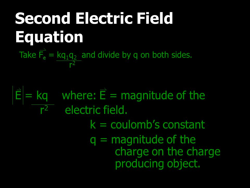 Take F e = kq 1 q 2 and divide by q on both sides. r 2 E = kq where: E = magnitude of the r 2 electric field. k = coulomb's constant q = magnitude of