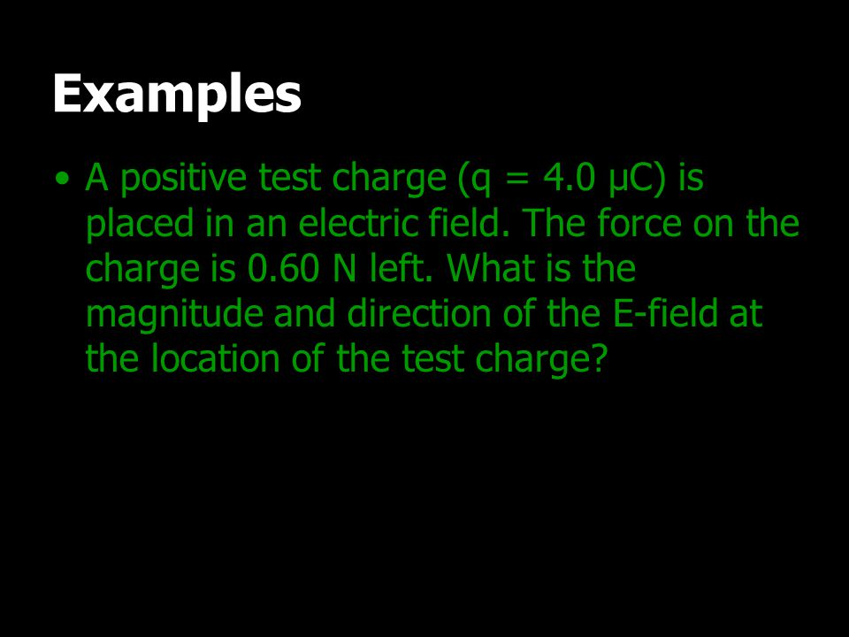 Examples A positive test charge (q = 4.0 μC) is placed in an electric field. The force on the charge is 0.60 N left. What is the magnitude and directi