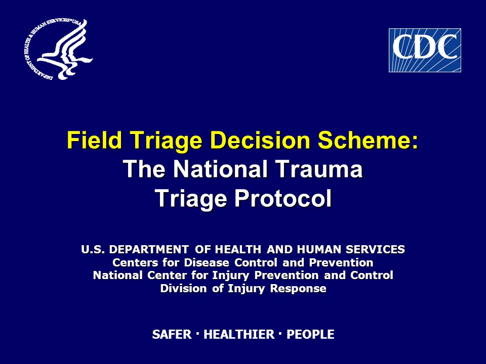Objectives Review the importance of accurate Field Triage in Trauma Care Review the importance of accurate Field Triage in Trauma Care Review the history of the American College of Surgeons Field Triage Decision Scheme Review the history of the American College of Surgeons Field Triage Decision Scheme Discuss the changes in the 2006 Field Triage Decision Scheme Discuss the changes in the 2006 Field Triage Decision Scheme Review CDC educational initiatives for the 2006 Field Triage Decision Scheme Review CDC educational initiatives for the 2006 Field Triage Decision Scheme