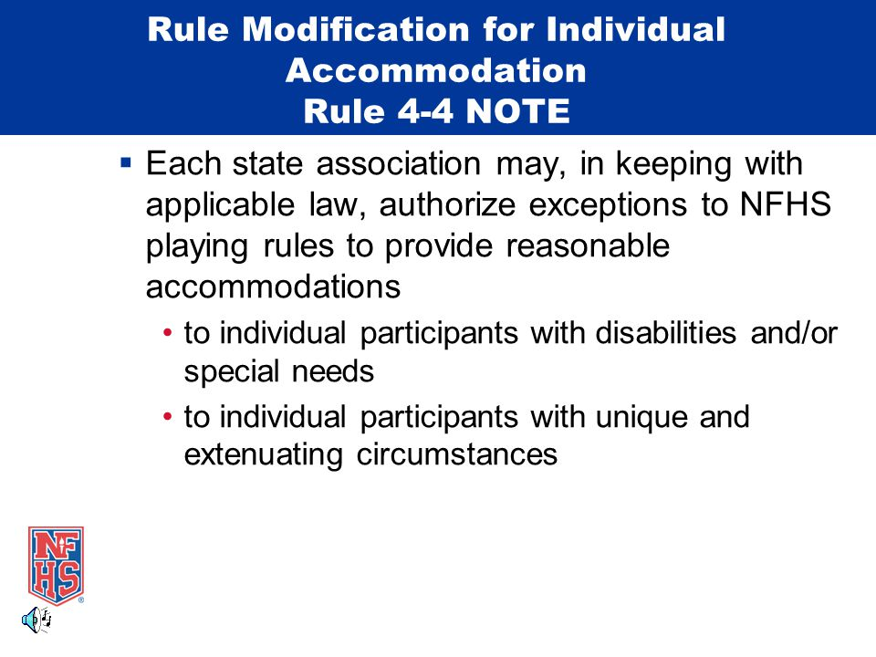 Rule Modification for Individual Accommodation Rule 4-4 NOTE  Each state association may, in keeping with applicable law, authorize exceptions to NFH