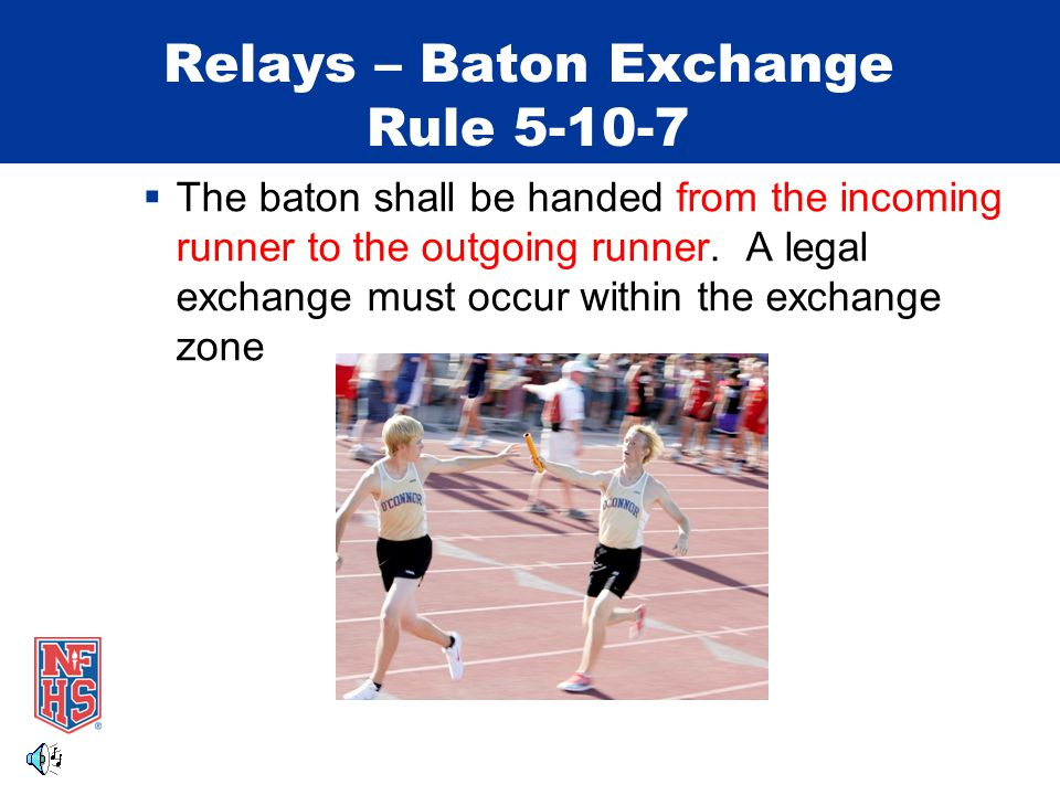 Relays – Baton Exchange Rule 5-10-7  The baton shall be handed from the incoming runner to the outgoing runner. A legal exchange must occur within th