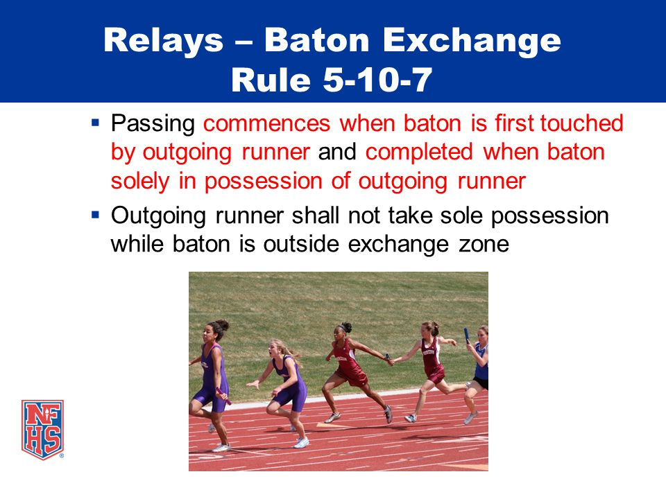 Relays – Baton Exchange Rule 5-10-7  Passing commences when baton is first touched by outgoing runner and completed when baton solely in possession o