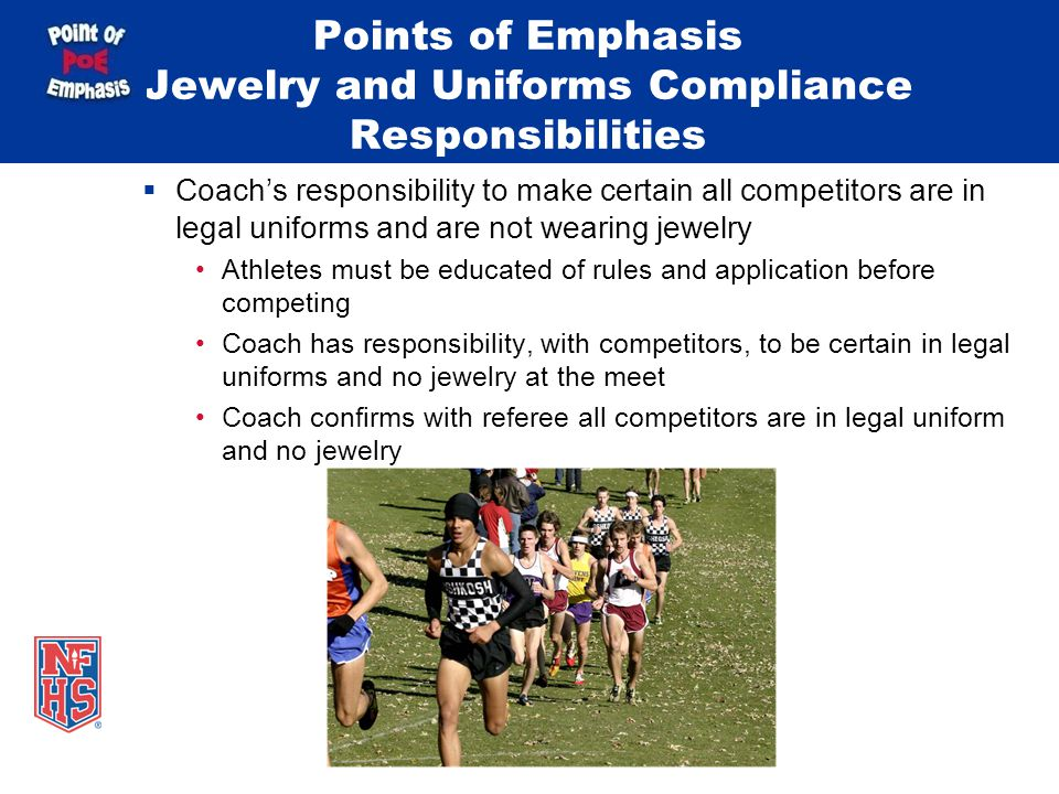Points of Emphasis Jewelry and Uniforms Compliance Responsibilities  Coach's responsibility to make certain all competitors are in legal uniforms and