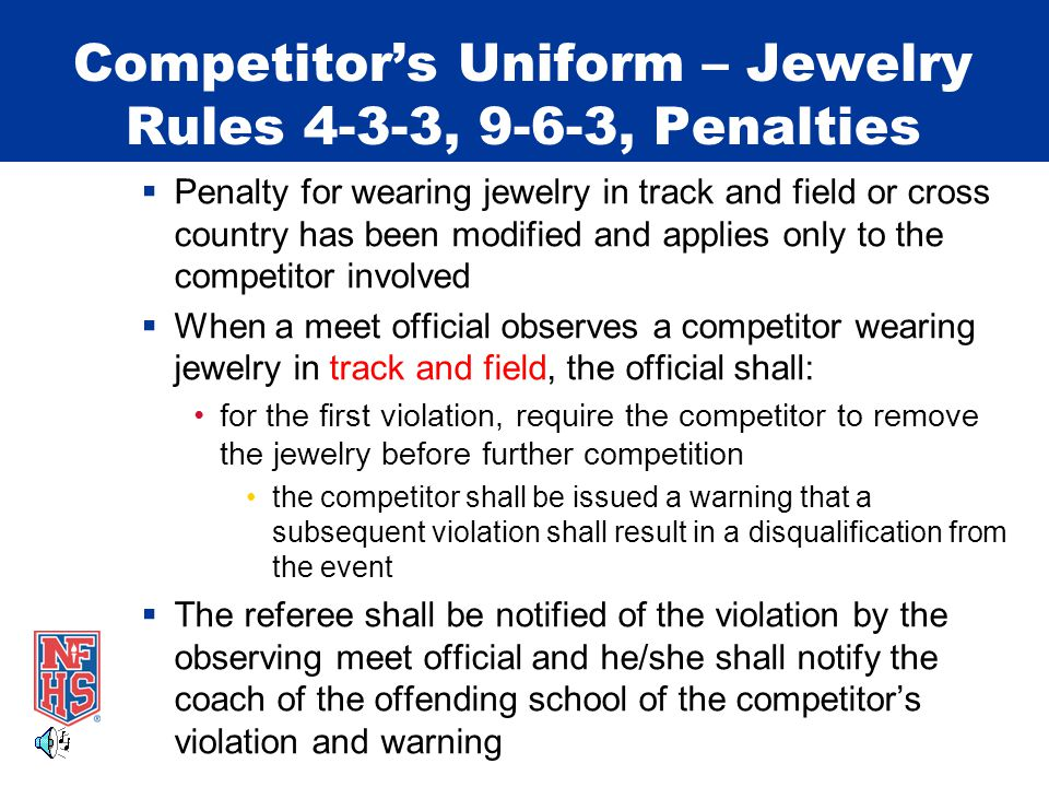 Competitor's Uniform – Jewelry Rules 4-3-3, 9-6-3, Penalties  Penalty for wearing jewelry in track and field or cross country has been modified and a