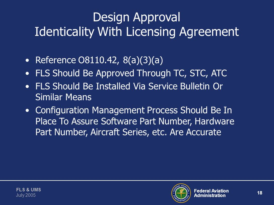 Federal Aviation Administration 17 FLS & UMS July 2005 Procedures Design Approval w/ Licensing Agreement Design Change w/ Licensing Agreement Design A