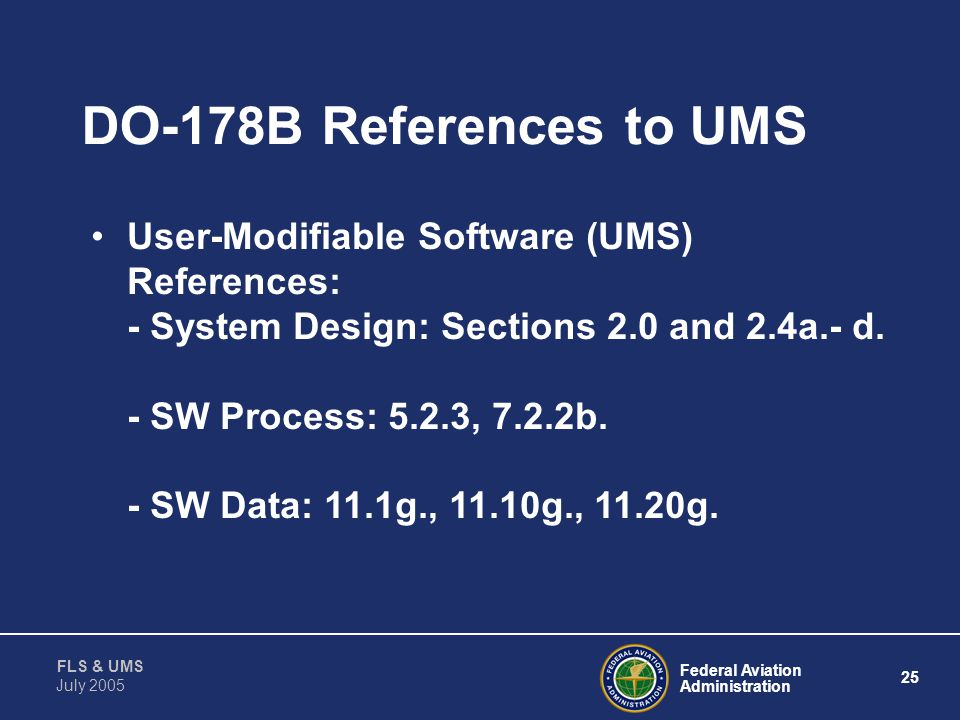 Federal Aviation Administration 24 FLS & UMS July 2005 Purpose To Provide Guidelines To ACO Engineers and DERs For Approval of Systems With User-Modif